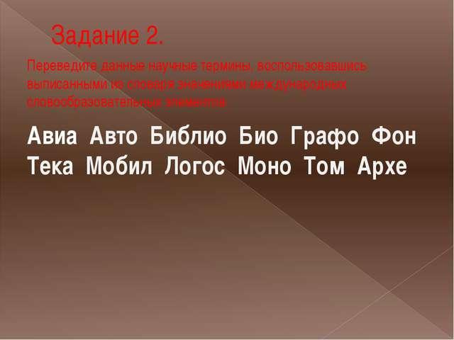 Задание 2. Переведите данные научные термины, воспользовавшись выписанными из...
