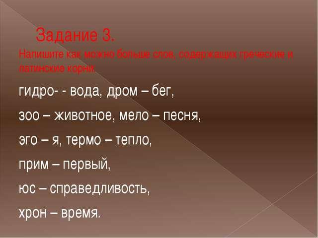 Задание 3. Напишите как можно больше слов, содержащих греческие и латинские к...