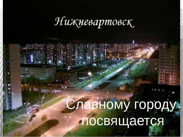 Славному городу посвящается