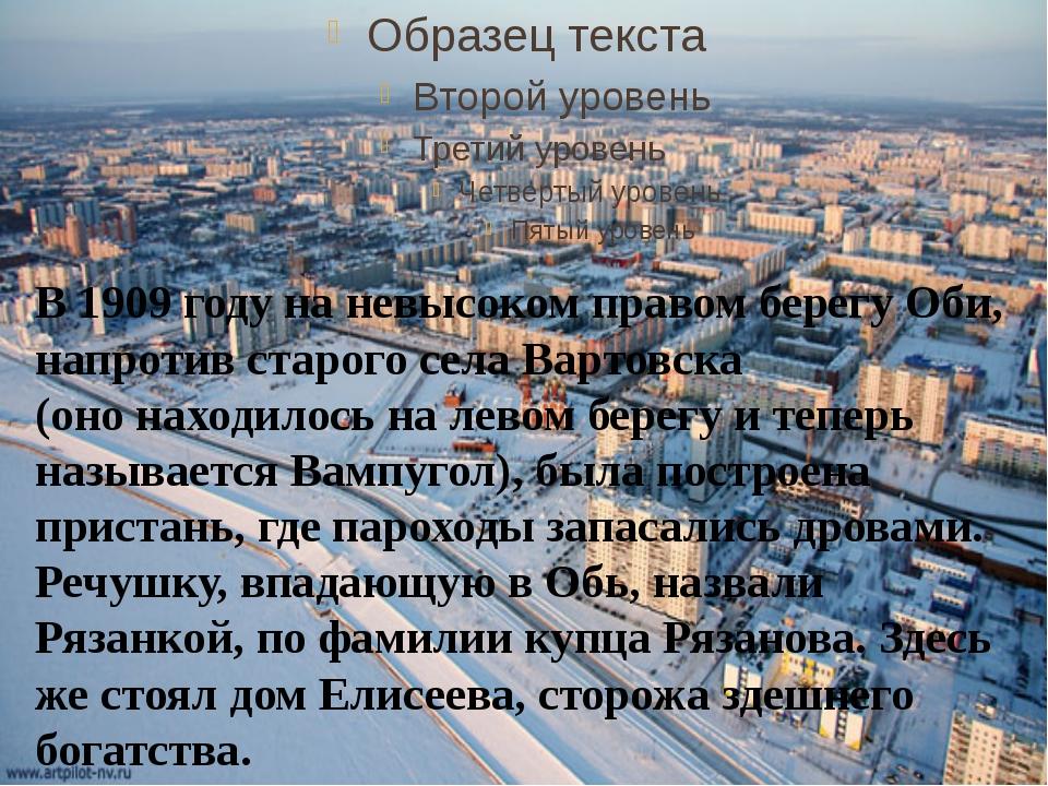 В 1909 году на невысоком правом берегу Оби, напротив старого села Вартовска...