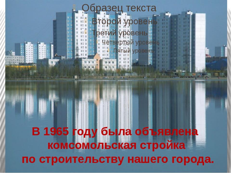 В 1965 году была объявлена комсомольская стройка по строительству нашего гор...