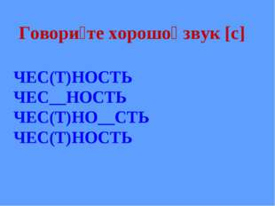 Говори́те хорошо́ звук [с] ЧЕС(Т)НОСТЬ ЧЕС__НОСТЬ ЧЕС(Т)НО__СТЬ ЧЕС(Т)НОСТЬ