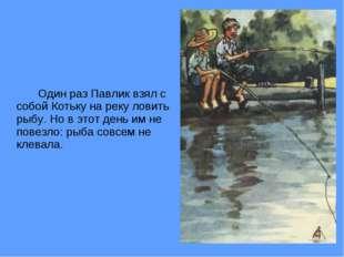 Один раз Павлик взял с собой Котьку на реку ловить рыбу. Но в этот день им
