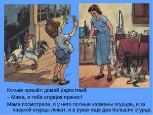 Котька пришёл домой радостный: –Мама, я тебе огурцов принес! Мама посмотрела