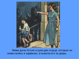 Мама дала Котьке в руки два огурца, которые не поместились в карманах, и вы