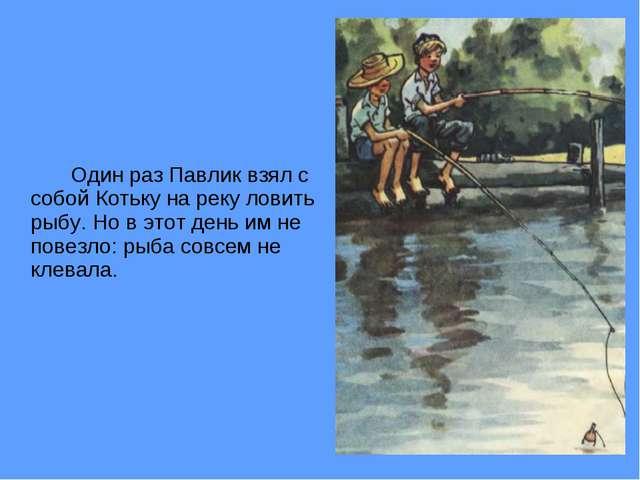 Один раз Павлик взял с собой Котьку на реку ловить рыбу. Но в этот день им...