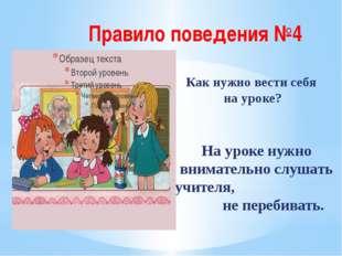 Правило поведения №4 Как нужно вести себя на уроке? На уроке нужно внимательн