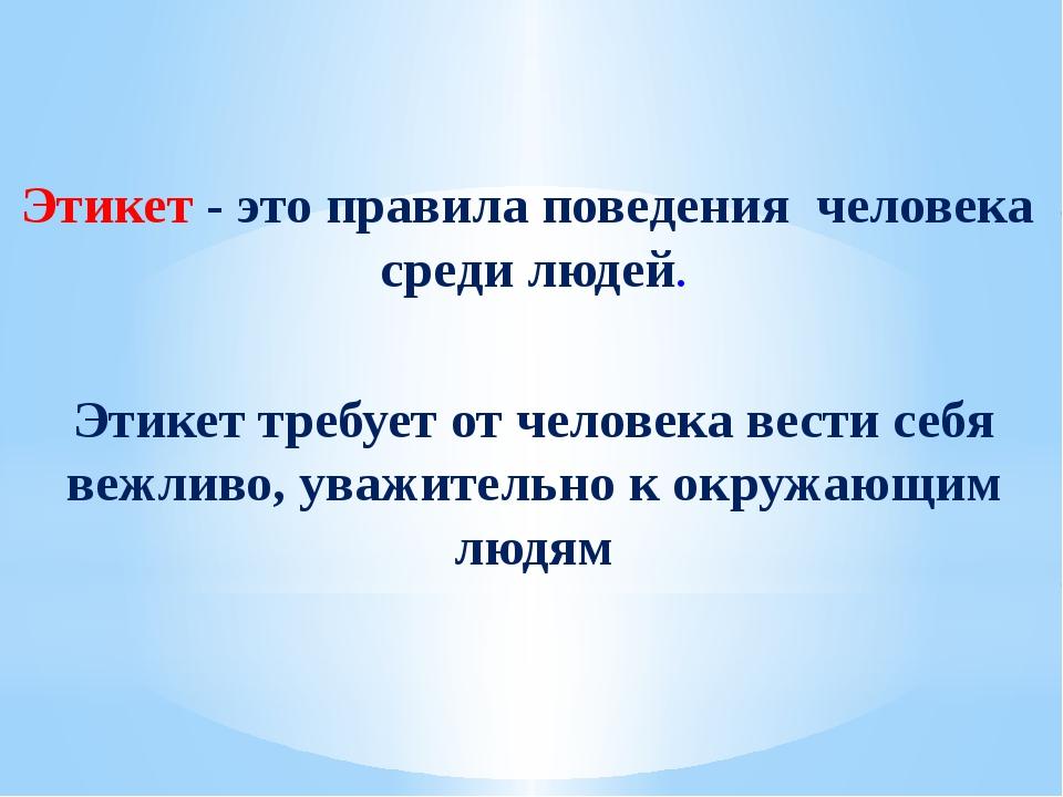 Этикет требует от человека вести себя вежливо, уважительно к окружающим людя...