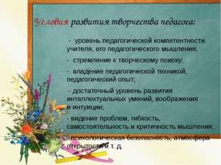 Условия развития творчества педагога: - уровень педагогической компетентнос