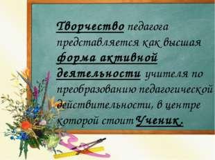 Творчество педагога представляется как высшая форма активной деятельности уч