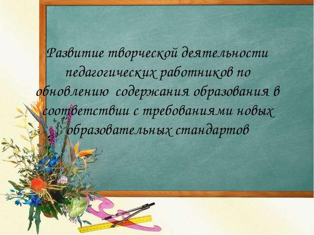 Развитие творческой деятельности педагогических работников по обновлению сод...