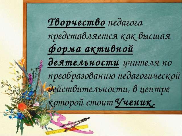 Творчество педагога представляется как высшая форма активной деятельности уч...