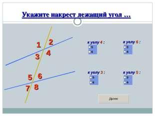 Укажите накрест лежащий угол … 1 2 3 4 5 6 7 8 к углу 4 : к углу 6 : к углу 3
