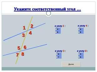 Укажите соответственный угол … 1 2 3 4 5 6 7 8 к углу 2 : к углу 4 : к углу 3