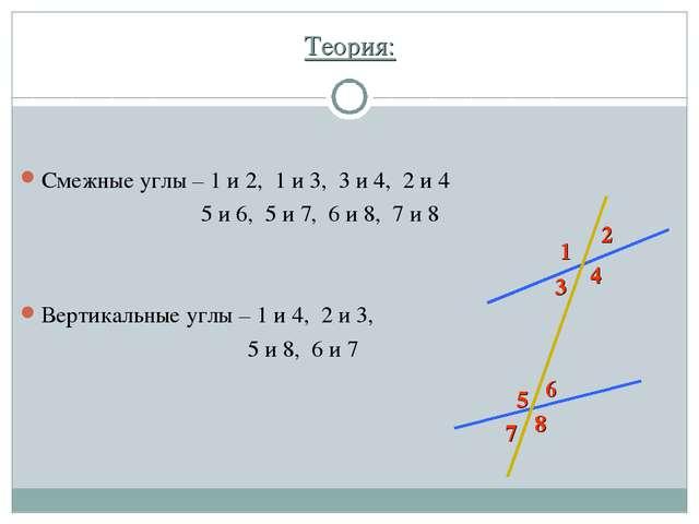 Теория: Смежные углы – 1 и 2, 1 и 3, 3 и 4, 2 и 4 5 и 6, 5 и 7, 6 и 8, 7 и 8...