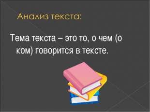 Тема текста – это то, о чем (о ком) говорится в тексте.