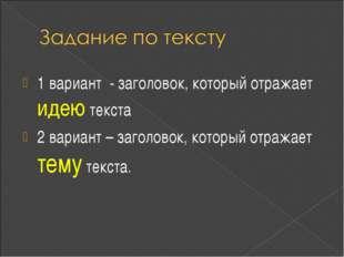 1 вариант - заголовок, который отражает идею текста 2 вариант – заголовок, ко