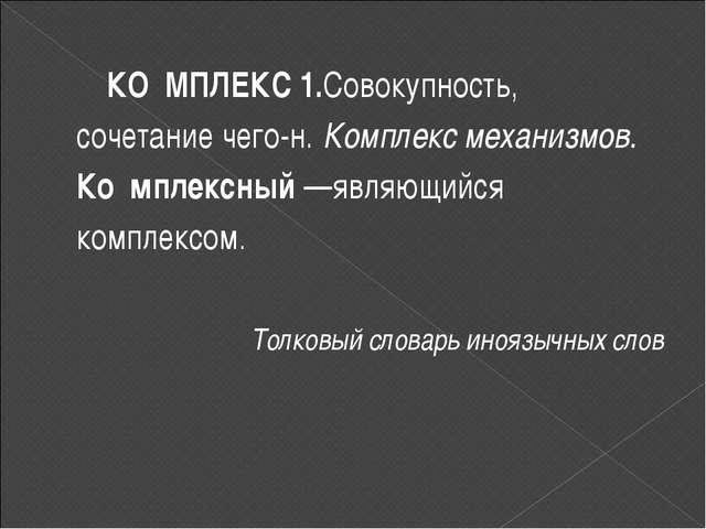 КО́МПЛЕКС 1.Совокупность, сочетание чего-н. Комплекс механизмов. Ко́мплексный...