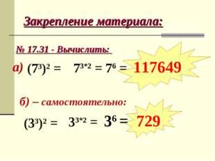Закрепление материала: № 17.31 - Вычислить: б) – самостоятельно: а) (73)2 = 7