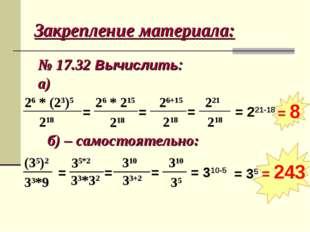 Закрепление материала: № 17.32 Вычислить: а) 26 * (23)5 218 = 26 * 215 218 =