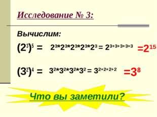 Исследование № 3: Вычислим: (23)5 = (32)4 = 23*23*23*23*23 = 23+3+3+3+3 =215