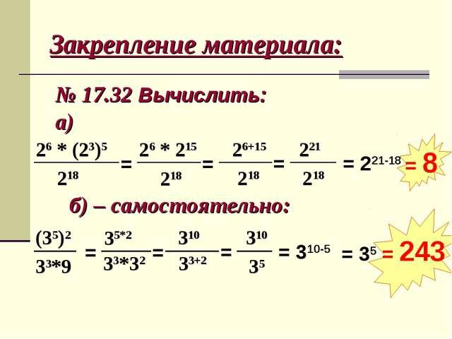 Закрепление материала: № 17.32 Вычислить: а) 26 * (23)5 218 = 26 * 215 218 =...