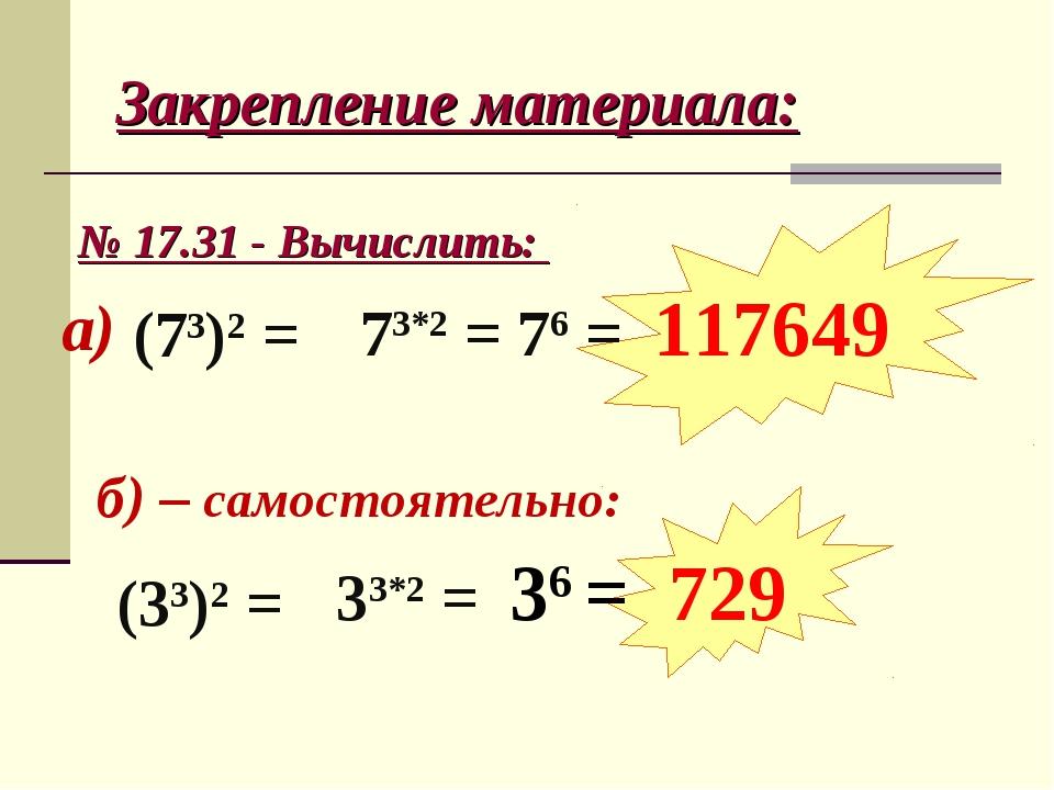 Закрепление материала: № 17.31 - Вычислить: б) – самостоятельно: а) (73)2 = 7...