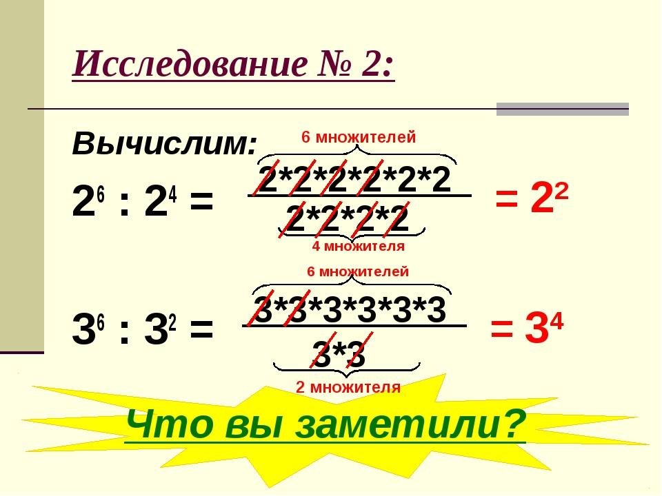 Исследование № 2: Вычислим: 26 : 24 = 36 : 32 = 4 множителя 6 множителей = 22...