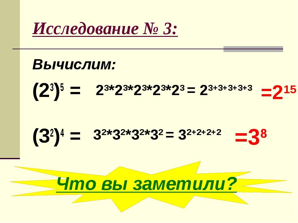 Исследование № 3: Вычислим: (23)5 = (32)4 = 23*23*23*23*23 = 23+3+3+3+3 =215...
