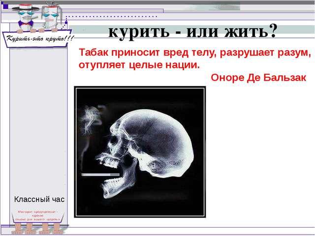 курить - или жить? Табак приносит вред телу, разрушает разум, отупляет целые...