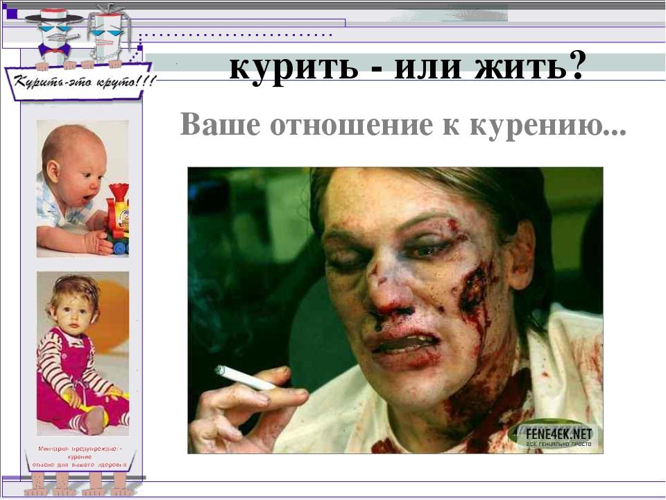 курить - или жить? Ваше отношение к курению...