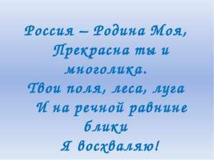 Россия – Родина Моя, Прекрасна ты и многолика. Твои поля, леса, луга И на р