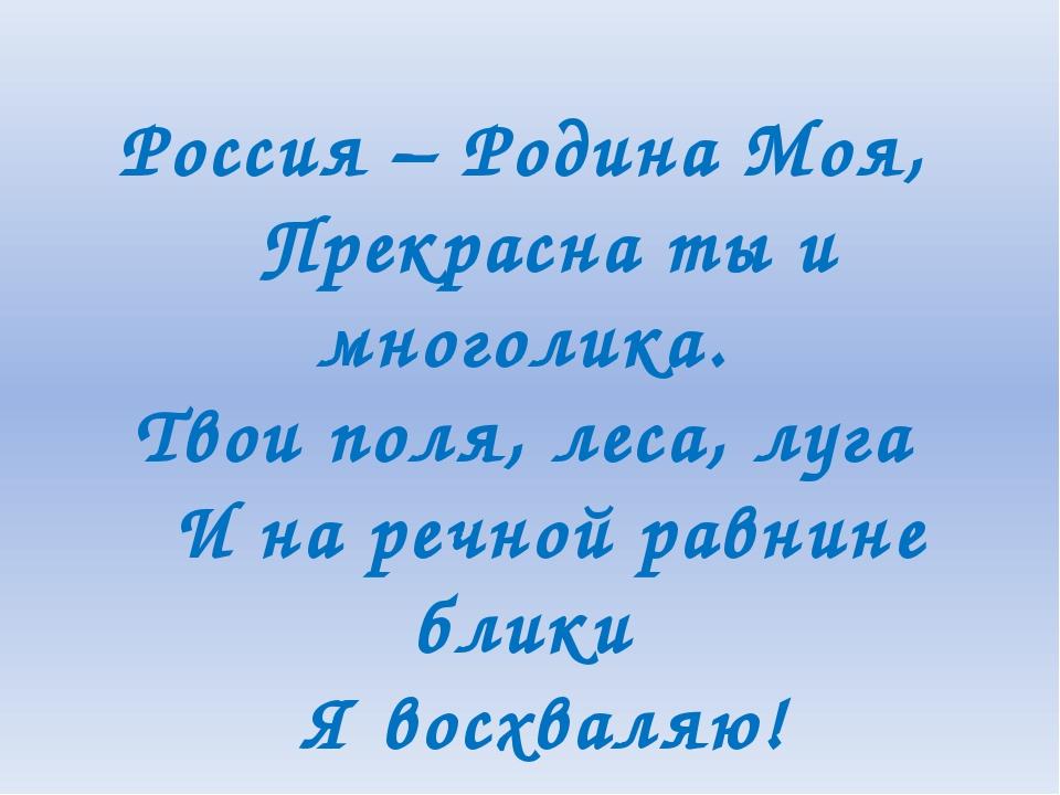 Россия – Родина Моя, Прекрасна ты и многолика. Твои поля, леса, луга И на р...