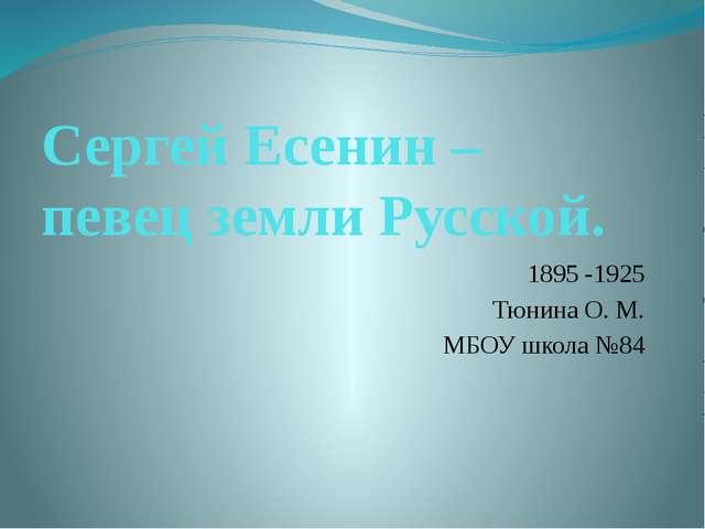 Сергей Есенин – певец земли Русской. 1895 -1925 Тюнина О. М. МБОУ школа №84