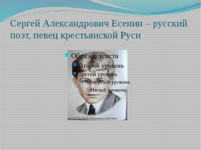 Сергей Александрович Есенин – русский поэт, певец крестьянской Руси