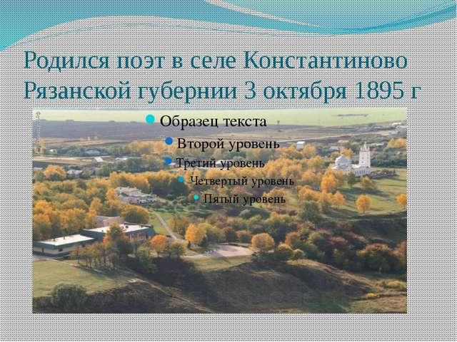 Родился поэт в селе Константиново Рязанской губернии 3 октября 1895 г