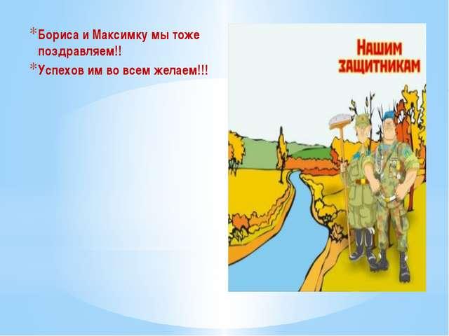 Бориса и Максимку мы тоже поздравляем!! Успехов им во всем желаем!!!