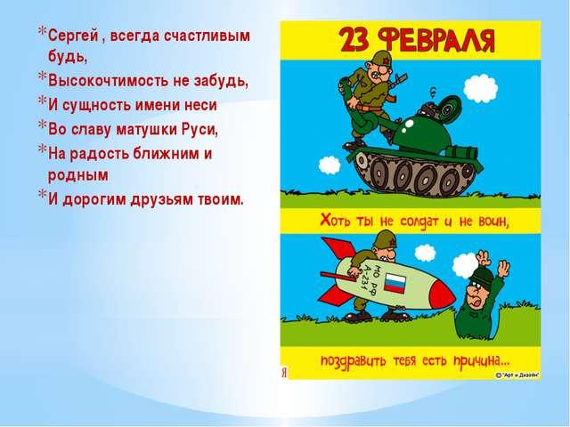 Сергей , всегда счастливым будь, Высокочтимость не забудь, И сущность имени н...