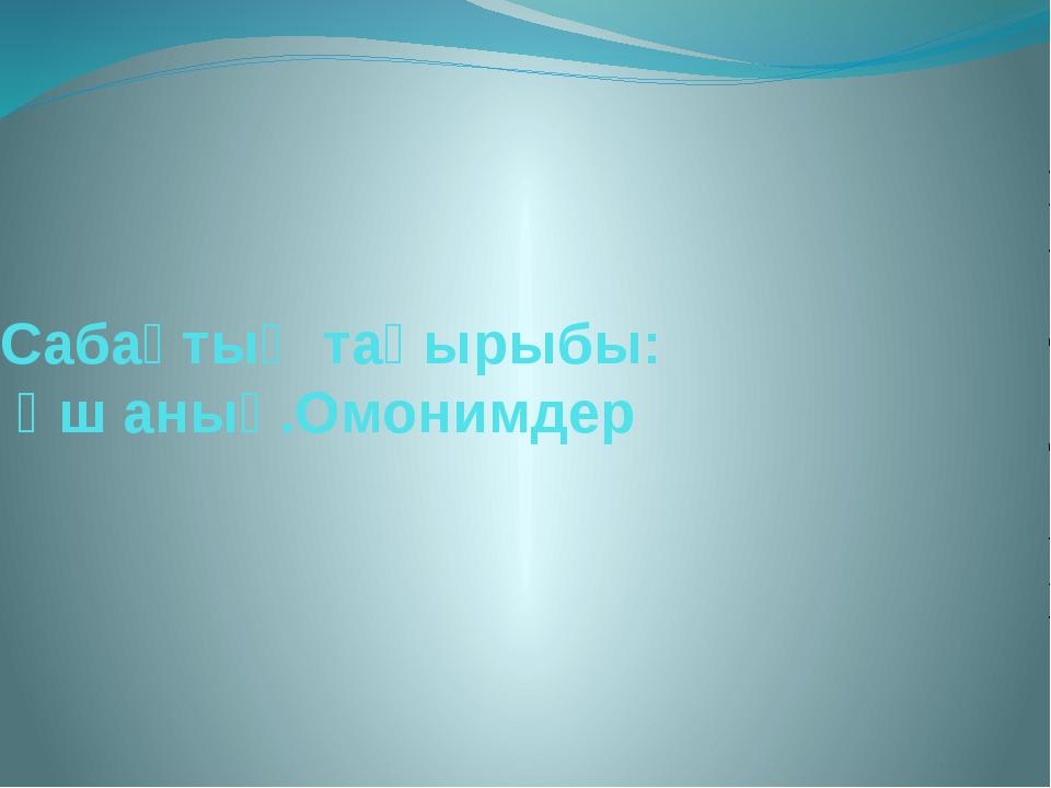 Сабақтың тақырыбы: Үш анық.Омонимдер