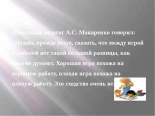 Известный педагог А.С. Макаренко говорил: «Нужно, прежде всего, сказать, что