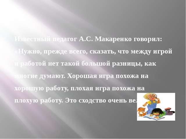 Известный педагог А.С. Макаренко говорил: «Нужно, прежде всего, сказать, что...