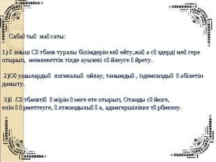 Сабақтың мақсаты: 1) Қаныш Сәтбаев туралы білімдерін кеңейту,жаңа сөздерді м