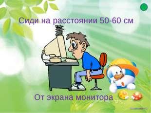 Сиди на расстоянии 50-60 см От экрана монитора