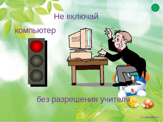 Не включай компьютер без разрешения учителя