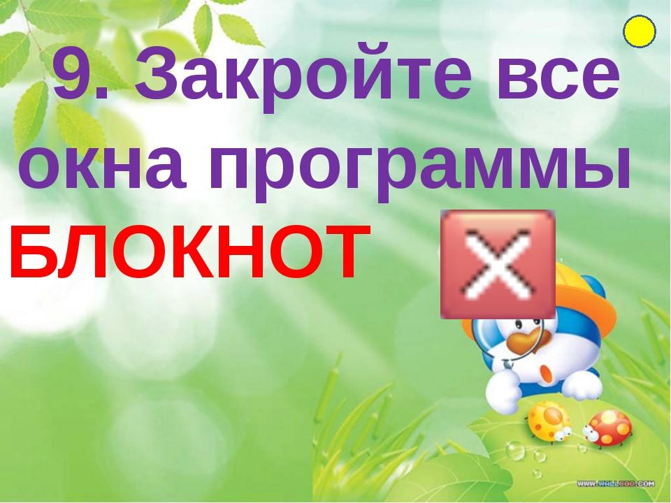 9. Закройте все окна программы БЛОКНОТ