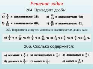 Решение задач 264. Приведите дробь: 265. Выразите в минутах, а потом в шестид