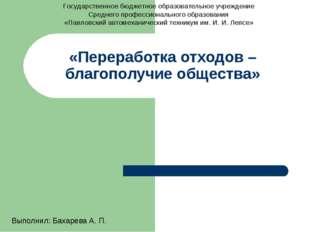 «Переработка отходов – благополучие общества» Выполнил: Бахарева А. П. Госуда