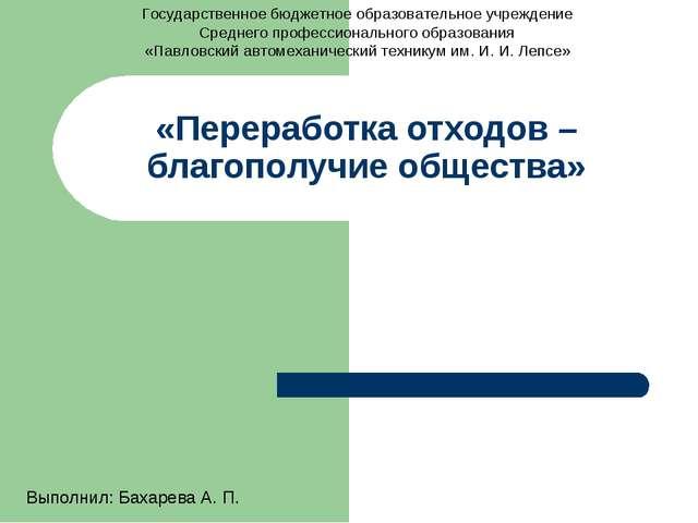 «Переработка отходов – благополучие общества» Выполнил: Бахарева А. П. Госуда...