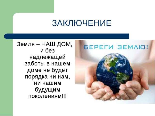 Земля – НАШ ДОМ, и без надлежащей заботы в нашем доме не будет порядка ни нам...