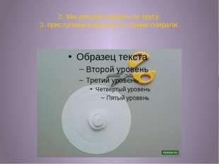 2. Мы рисуем спираль по кругу; 3. приступаем вырезать по линии спирали.